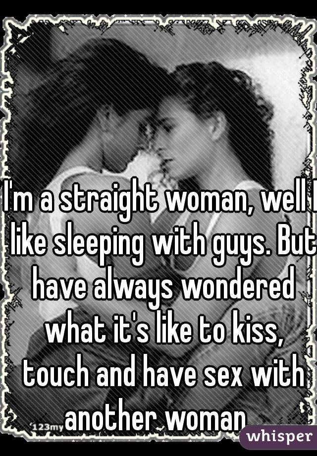I'm a straight woman, well I like sleeping with guys. But have always wondered what it's like to kiss, touch and have sex with another woman...