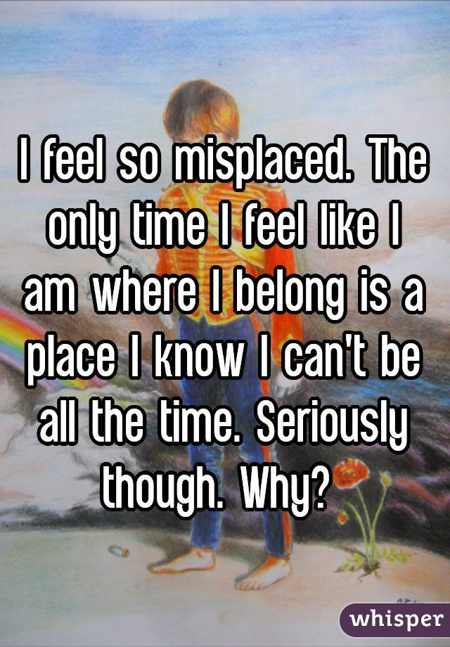 I feel so misplaced. The only time I feel like I am where I belong is a place I know I can't be all the time. Seriously though. Why?