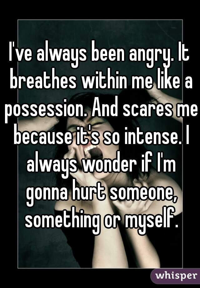 I've always been angry. It breathes within me like a possession. And scares me because it's so intense. I always wonder if I'm gonna hurt someone, something or myself.