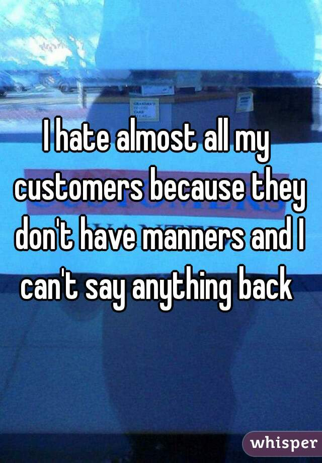I hate almost all my customers because they don't have manners and I can't say anything back