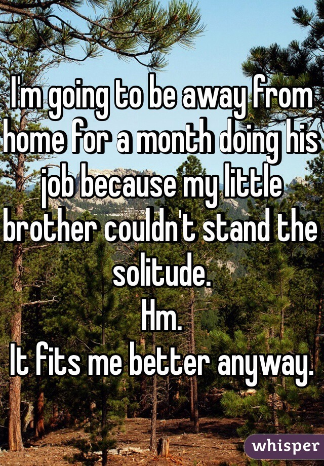 I'm going to be away from home for a month doing his job because my little brother couldn't stand the solitude. Hm.  It fits me better anyway.
