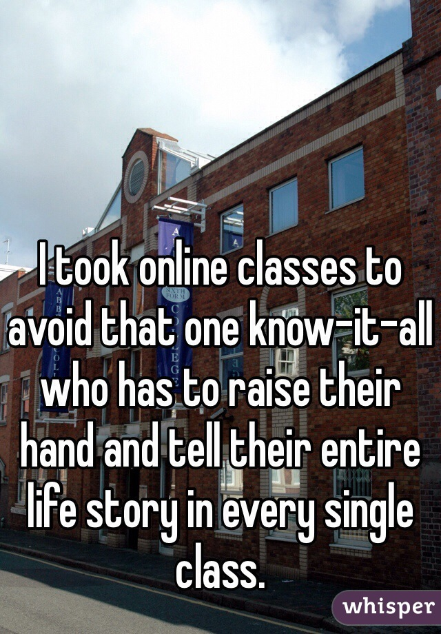I took online classes to avoid that one know-it-all who has to raise their hand and tell their entire life story in every single class.