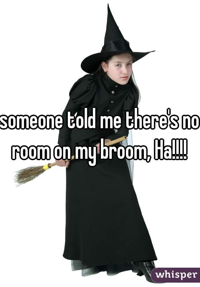 someone told me there's no room on my broom, Ha!!!!