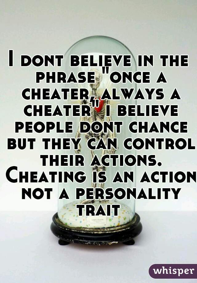 """I dont believe in the phrase """"once a cheater, always a cheater"""" i believe people dont chance but they can control their actions. Cheating is an action not a personality trait"""
