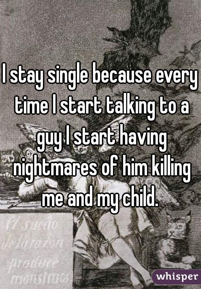 I stay single because every time I start talking to a guy I start having nightmares of him killing me and my child.