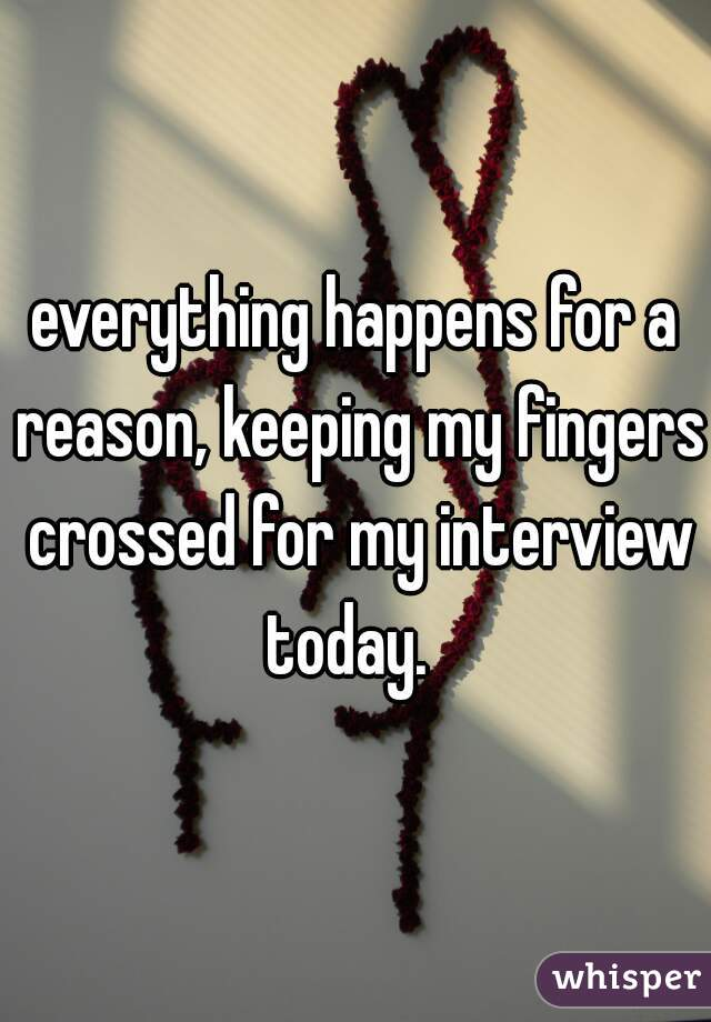 everything happens for a reason, keeping my fingers crossed for my interview today.