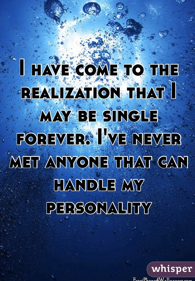 I have come to the realization that I may be single forever. I've never met anyone that can handle my personality