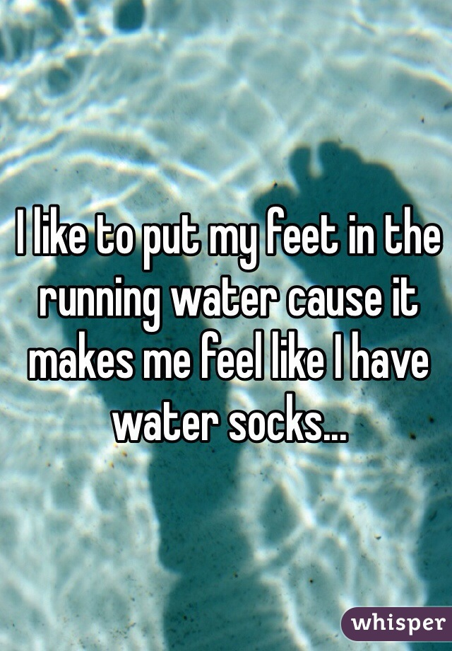 I like to put my feet in the running water cause it makes me feel like I have water socks...