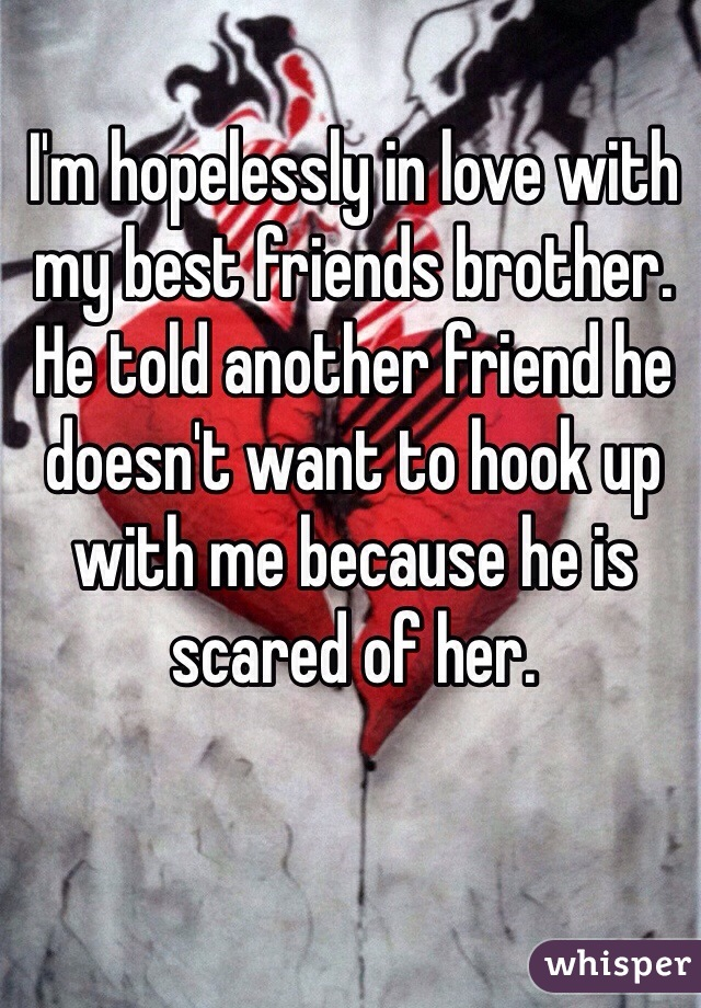 I'm hopelessly in love with my best friends brother. He told another friend he doesn't want to hook up with me because he is scared of her.