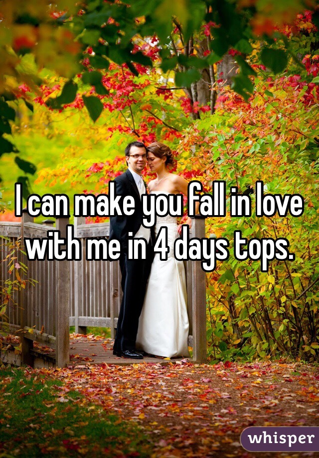 I can make you fall in love with me in 4 days tops.
