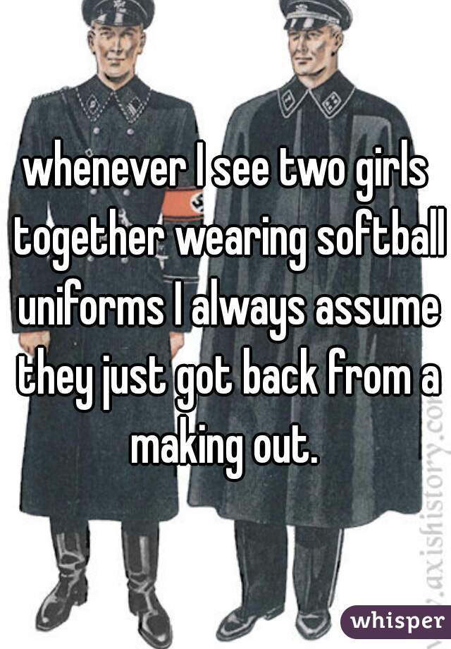 whenever I see two girls together wearing softball uniforms I always assume they just got back from a making out.