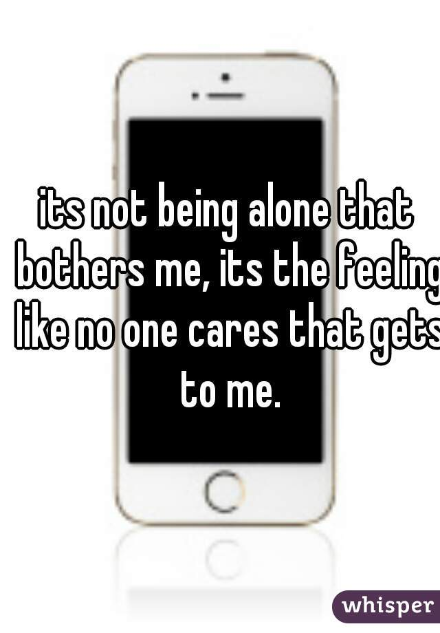 its not being alone that bothers me, its the feeling like no one cares that gets to me.
