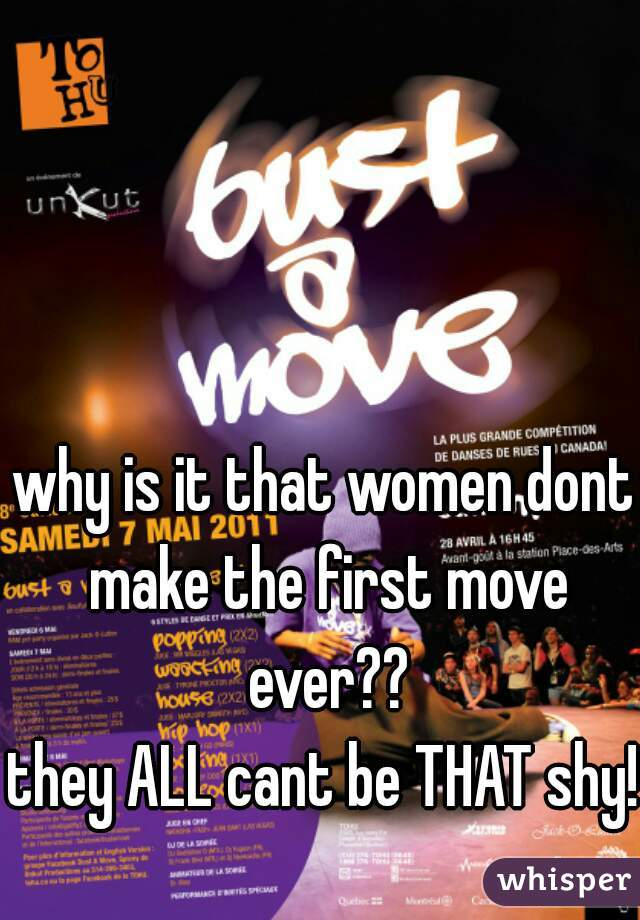 why is it that women dont make the first move ever??  they ALL cant be THAT shy!