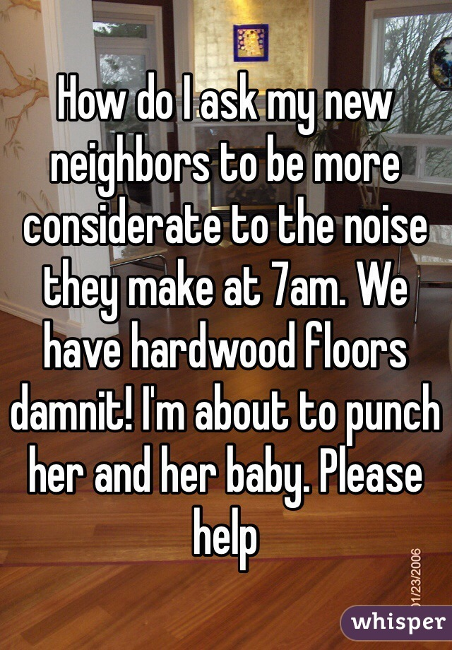 How do I ask my new neighbors to be more considerate to the noise they make at 7am. We have hardwood floors damnit! I'm about to punch her and her baby. Please help