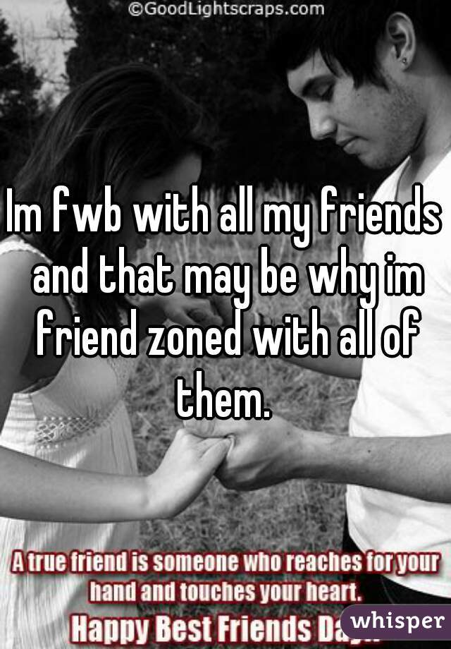 Im fwb with all my friends and that may be why im friend zoned with all of them.