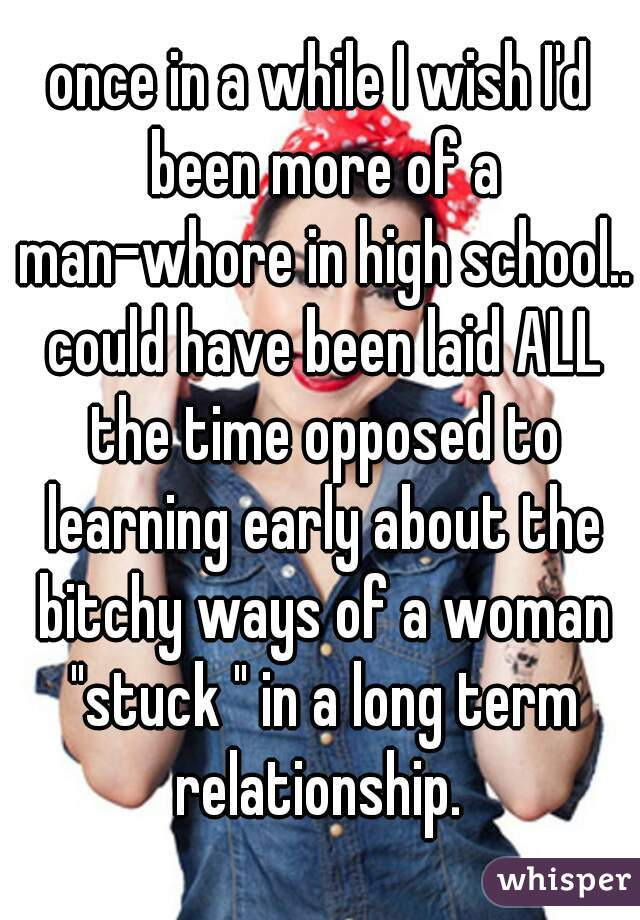 "once in a while I wish I'd been more of a man-whore in high school.. could have been laid ALL the time opposed to learning early about the bitchy ways of a woman ""stuck "" in a long term relationship."