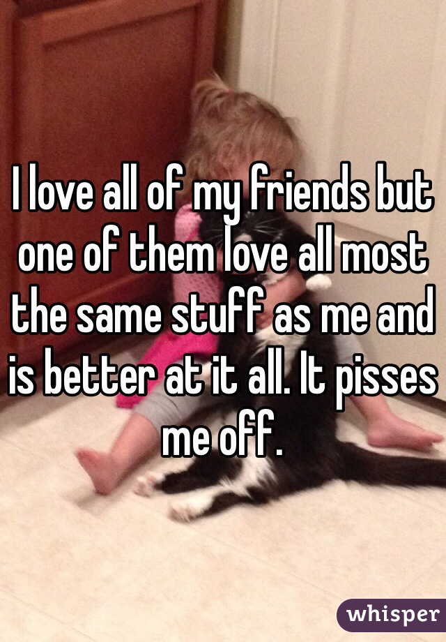 I love all of my friends but one of them love all most the same stuff as me and is better at it all. It pisses me off.