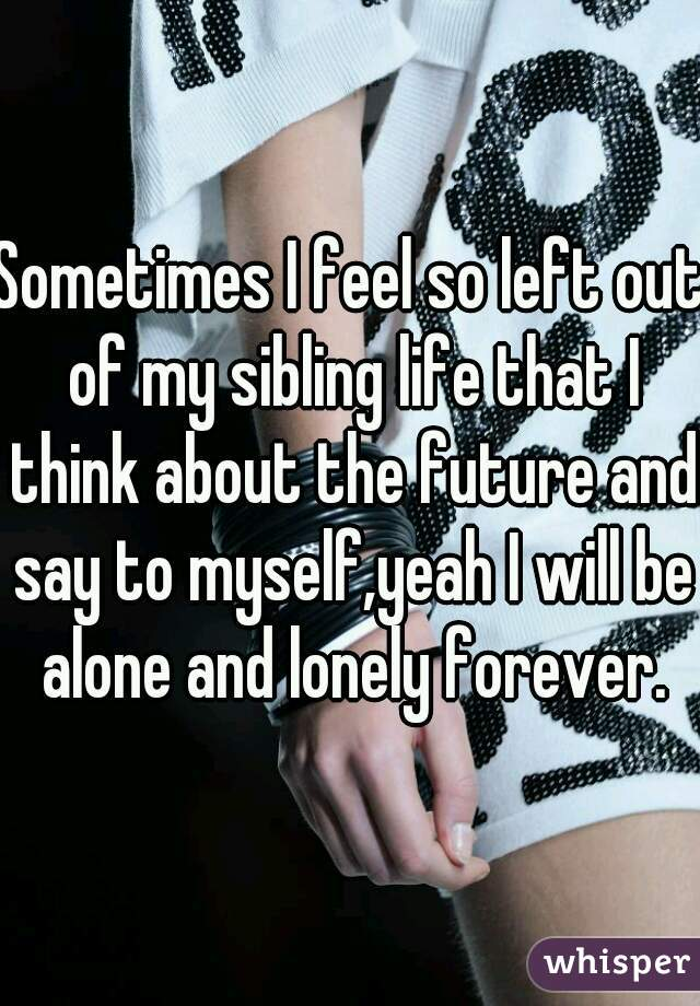 Sometimes I feel so left out of my sibling life that I think about the future and say to myself,yeah I will be alone and lonely forever.