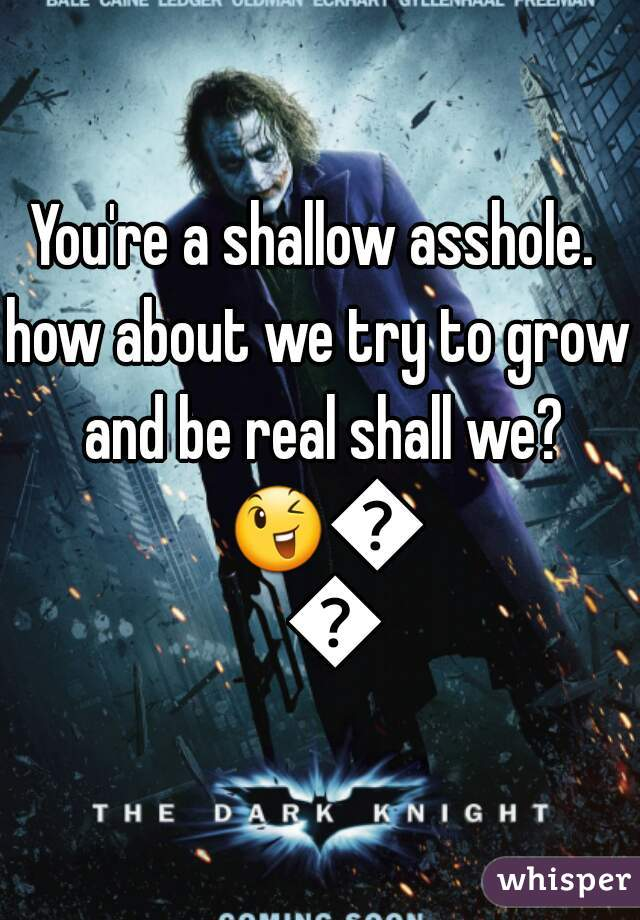 You're a shallow asshole.  how about we try to grow and be real shall we? 😉😆😂