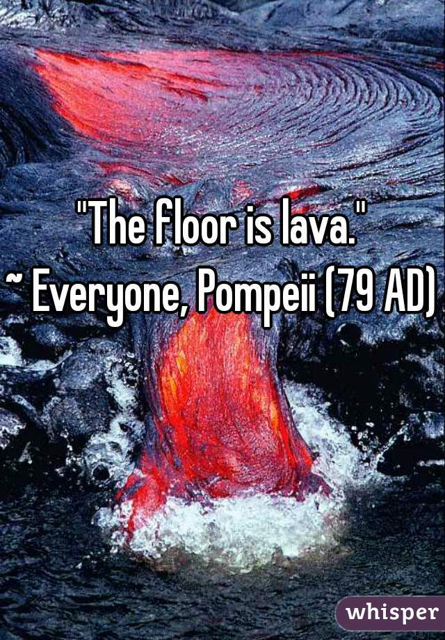 The Floor Is Lava Everyone Pompeii 79 AD