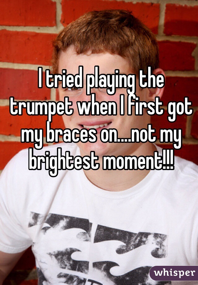 I tried playing the trumpet when I first got my braces on