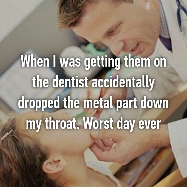 When I was getting them on the dentist accidentally dropped the metal part down my throat. Worst day ever