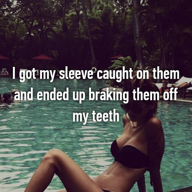 I got my sleeve caught on them and ended up braking them off my teeth 😂😔