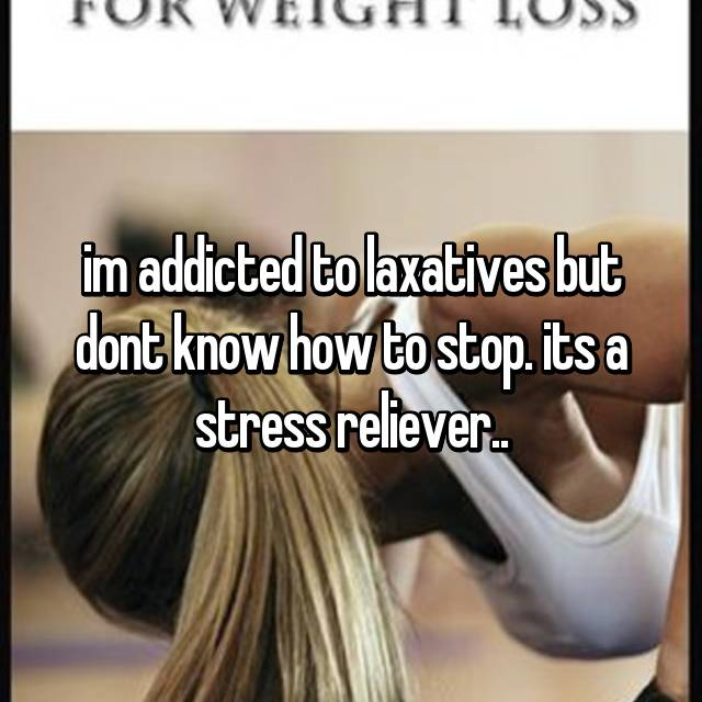im addicted to laxatives but dont know how to stop. its a stress reliever..