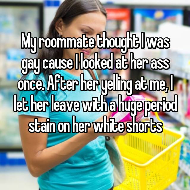 My roommate thought I was gay cause I looked at her ass once. After her yelling at me, I let her leave with a huge period stain on her white shorts