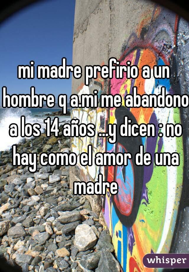 mi madre prefirio a un hombre q a.mi me abandono a los 14 años ...y dicen : no hay como el amor de una madre
