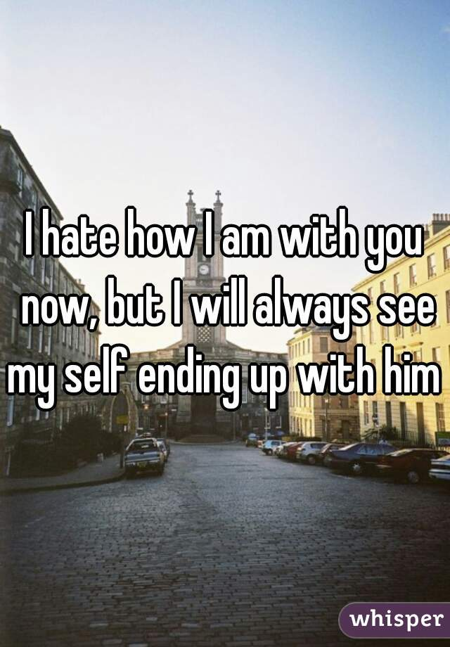 I hate how I am with you now, but I will always see my self ending up with him