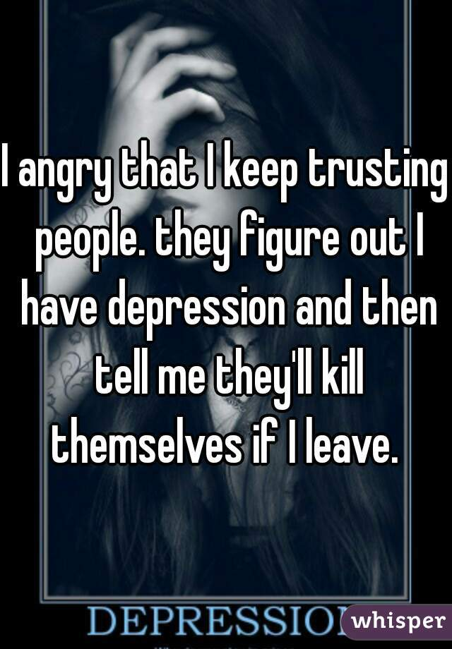 I angry that I keep trusting people. they figure out I have depression and then tell me they'll kill themselves if I leave.