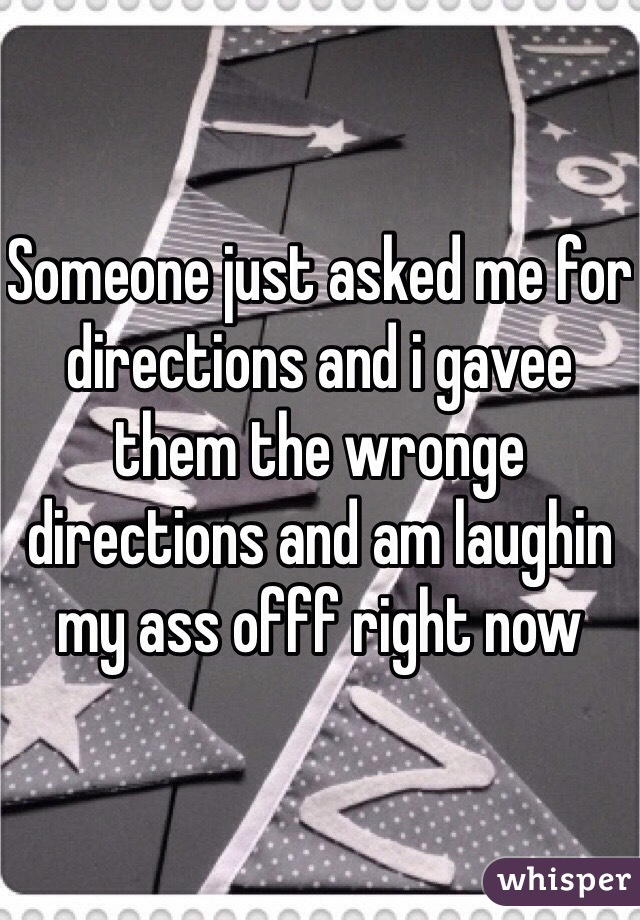 Someone just asked me for directions and i gavee them the wronge directions and am laughin my ass offf right now