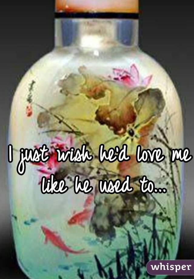 I just wish he'd love me like he used to...