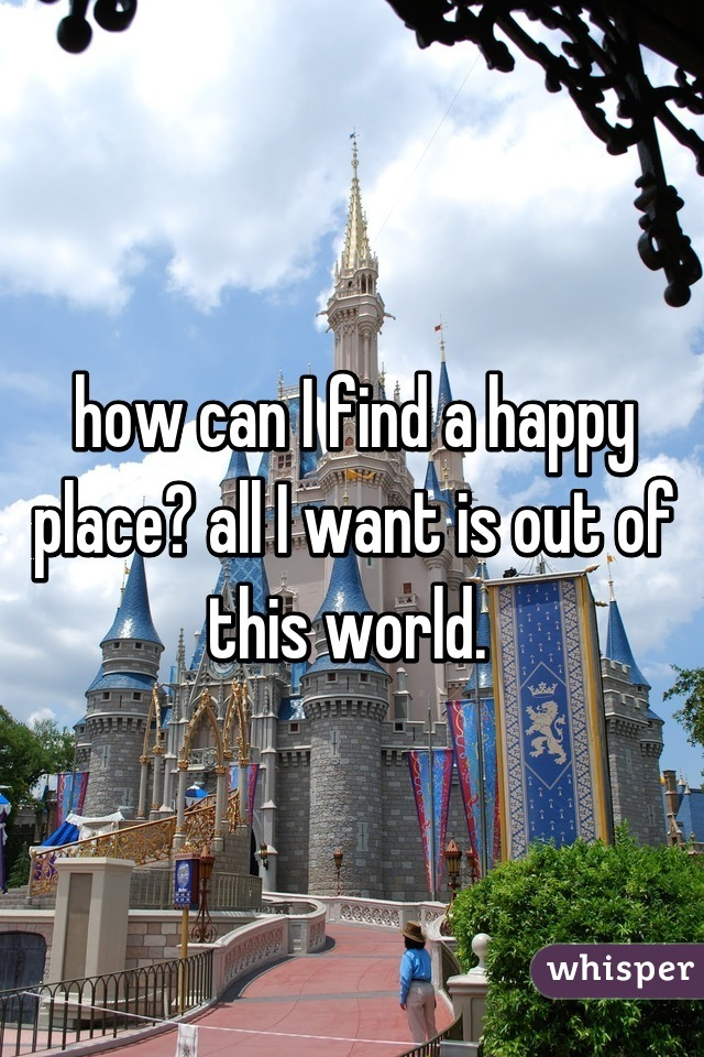 how can I find a happy place? all I want is out of this world.