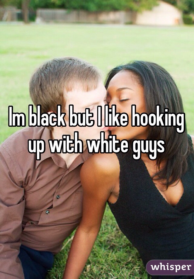 Im black but I like hooking up with white guys
