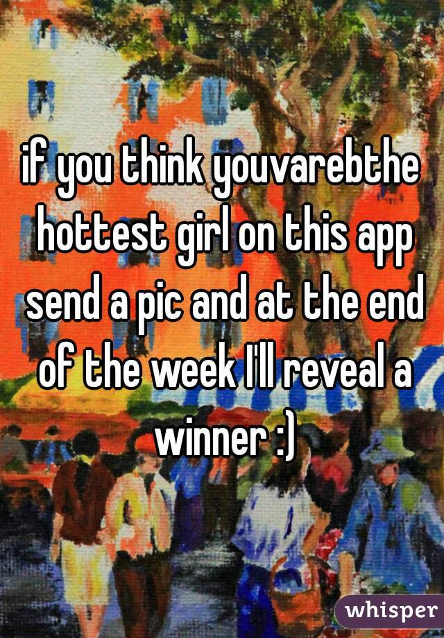 if you think youvarebthe hottest girl on this app send a pic and at the end of the week I'll reveal a winner :)