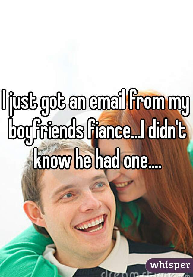 I just got an email from my boyfriends fiance...I didn't know he had one....