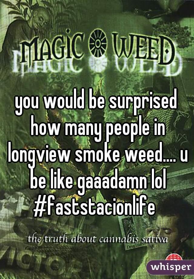 you would be surprised how many people in longview smoke weed.... u be like gaaadamn lol #faststacionlife