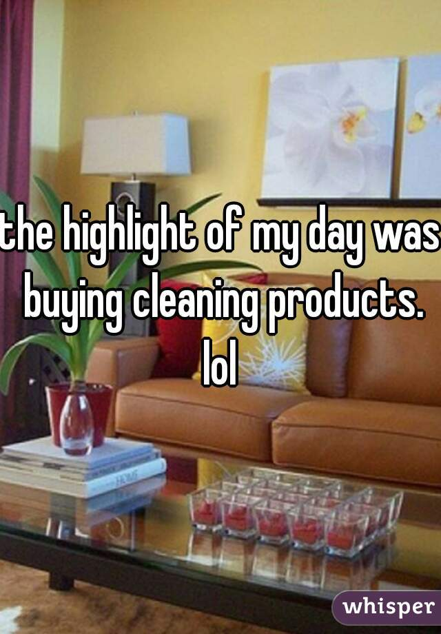 the highlight of my day was buying cleaning products. lol
