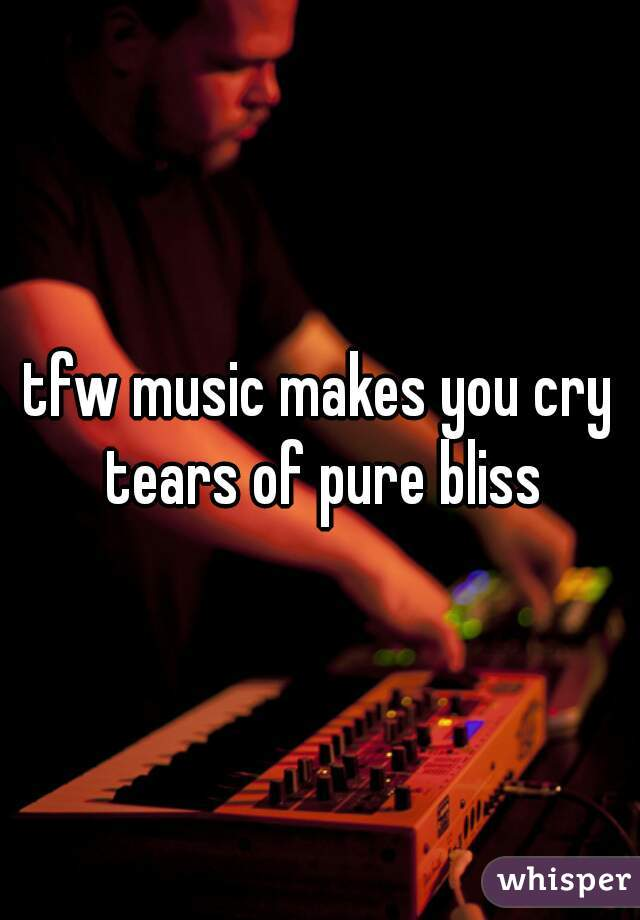 tfw music makes you cry tears of pure bliss