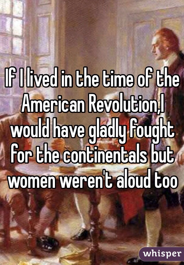 If I lived in the time of the American Revolution,I would have gladly fought for the continentals but women weren't aloud too