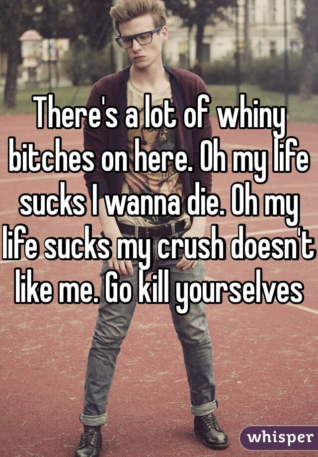 There's a lot of whiny bitches on here. Oh my life sucks I wanna die. Oh my life sucks my crush doesn't like me. Go kill yourselves