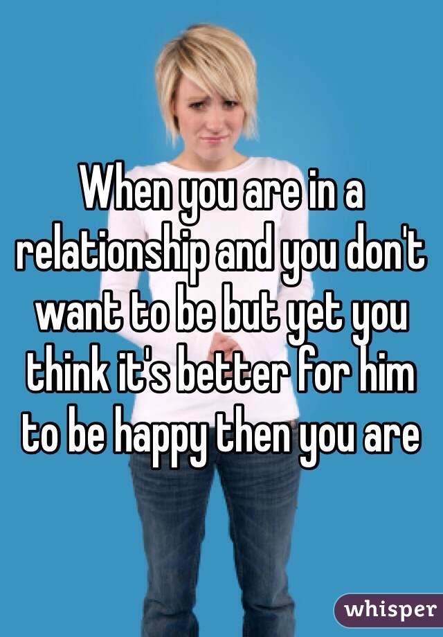 When you are in a relationship and you don't want to be but yet you think it's better for him to be happy then you are