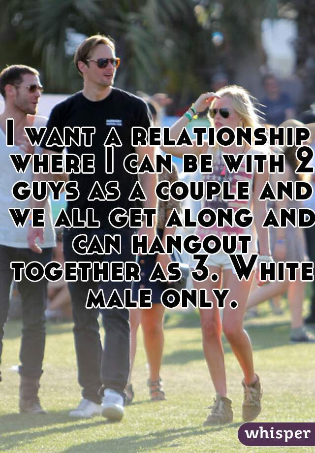 I want a relationship where I can be with 2 guys as a couple and we all get along and can hangout together as 3. White male only.