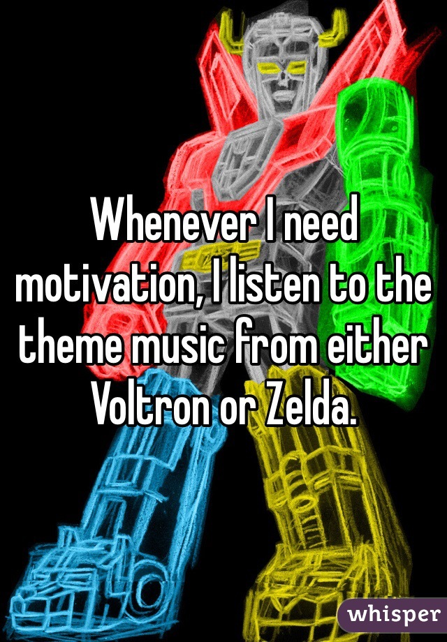 Whenever I need motivation, I listen to the theme music from either Voltron or Zelda.