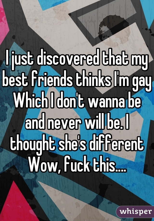 I just discovered that my best friends thinks I'm gay Which I don't wanna be and never will be. I thought she's different Wow, fuck this....