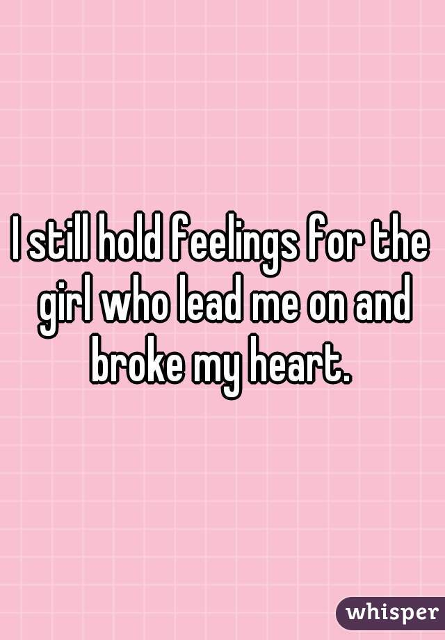 I still hold feelings for the girl who lead me on and broke my heart.