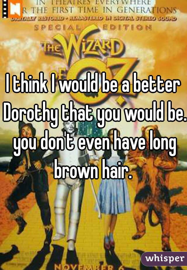 I think I would be a better Dorothy that you would be. you don't even have long brown hair.