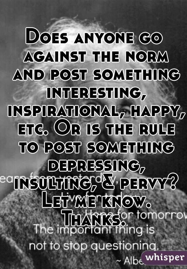 Does anyone go against the norm and post something interesting, inspirational, happy, etc. Or is the rule to post something depressing, insulting, & pervy? Let me know. Thanks.